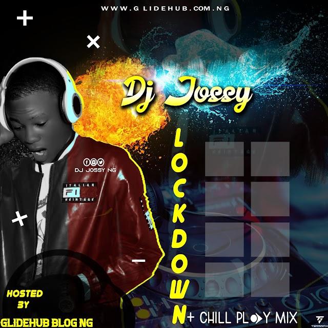 [FAST DOWNLOAD MIXTAPE] : -DJ JOSSY [LOCKDOWN +CHILL PLAY MIX] HOSTED BY GLIDEHUBMEDIA NG