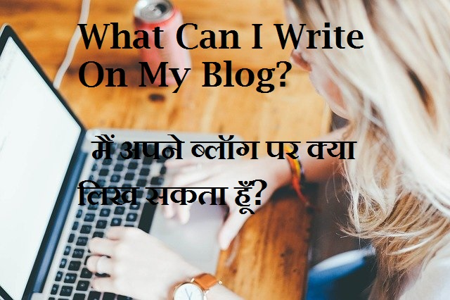मैं अपने ब्लॉग पर क्या लिख सकता हूँ