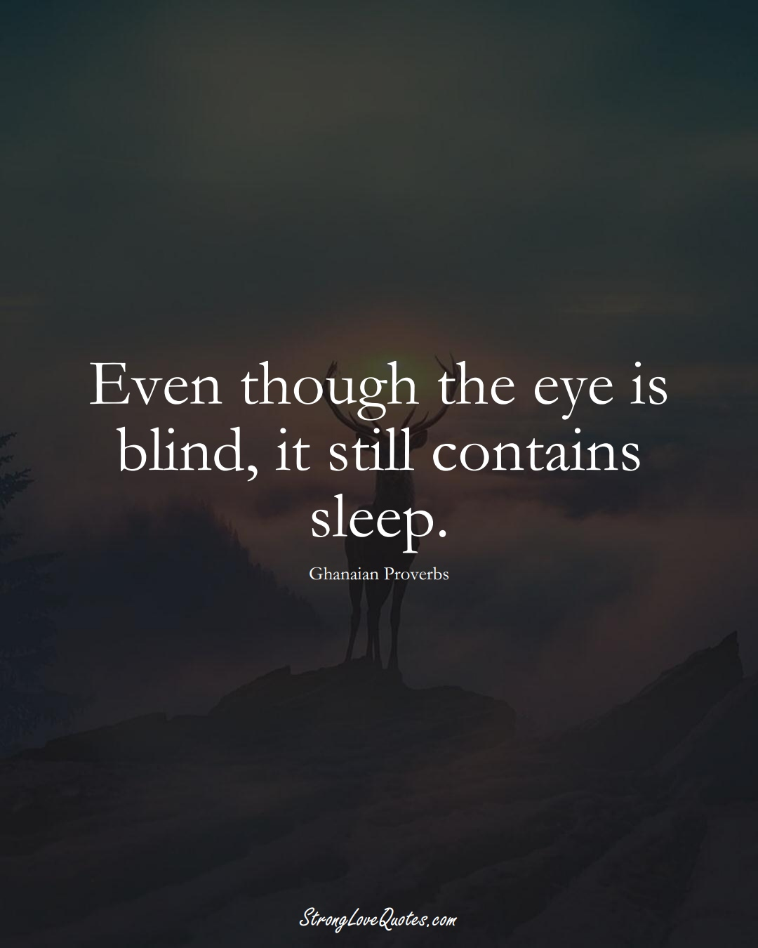 Even though the eye is blind, it still contains sleep. (Ghanaian Sayings);  #AfricanSayings