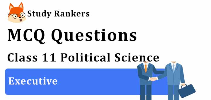 MCQ Questions for Class 11 Political Science: Ch 4 Executive
