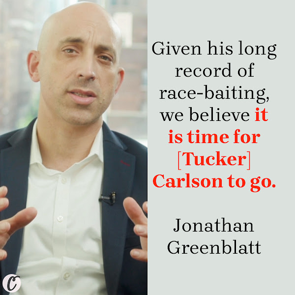 Given his long record of race-baiting, we believe it is time for [Tucker] Carlson to go. — Jonathan Greenblatt, Anti-Defamation League CEO