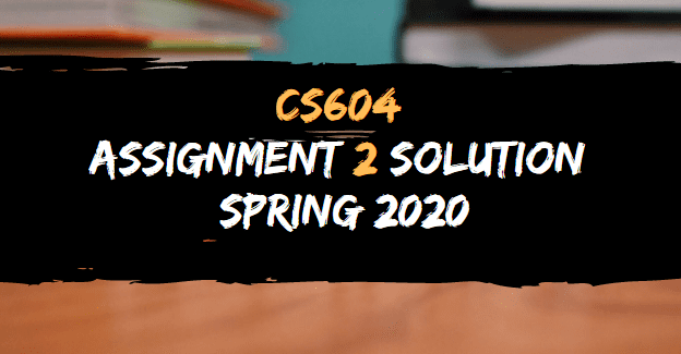 CS604 ASSIGNMNET 2 SOLUTION SPRING 2020