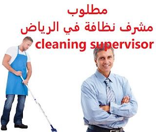 وظائف السعودية مطلوب مشرف نظافة في الرياض cleaning supervisor