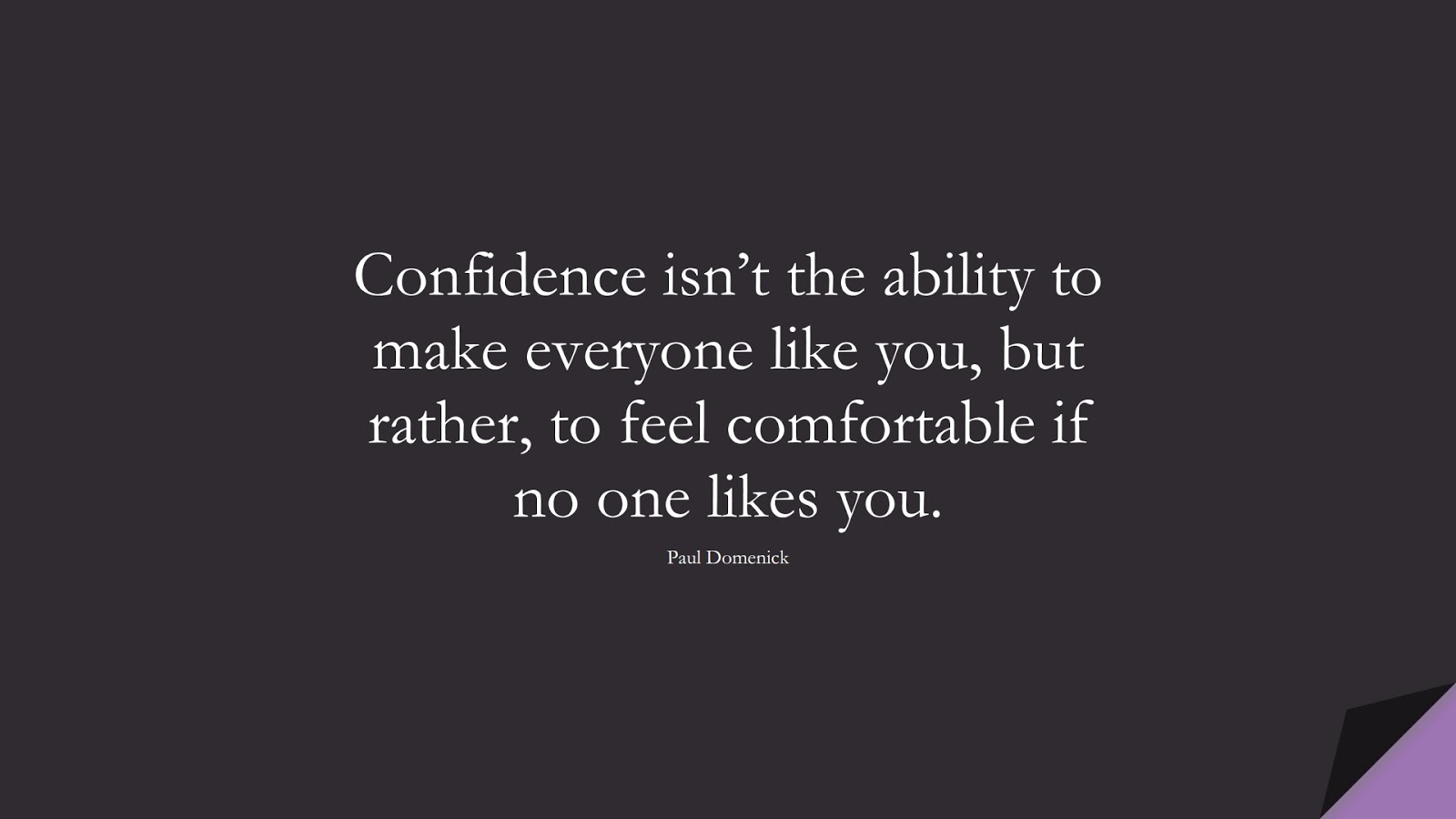 Confidence isn't the ability to make everyone like you, but rather, to feel comfortable if no one likes you. (Paul Domenick);  #CharacterQuotes