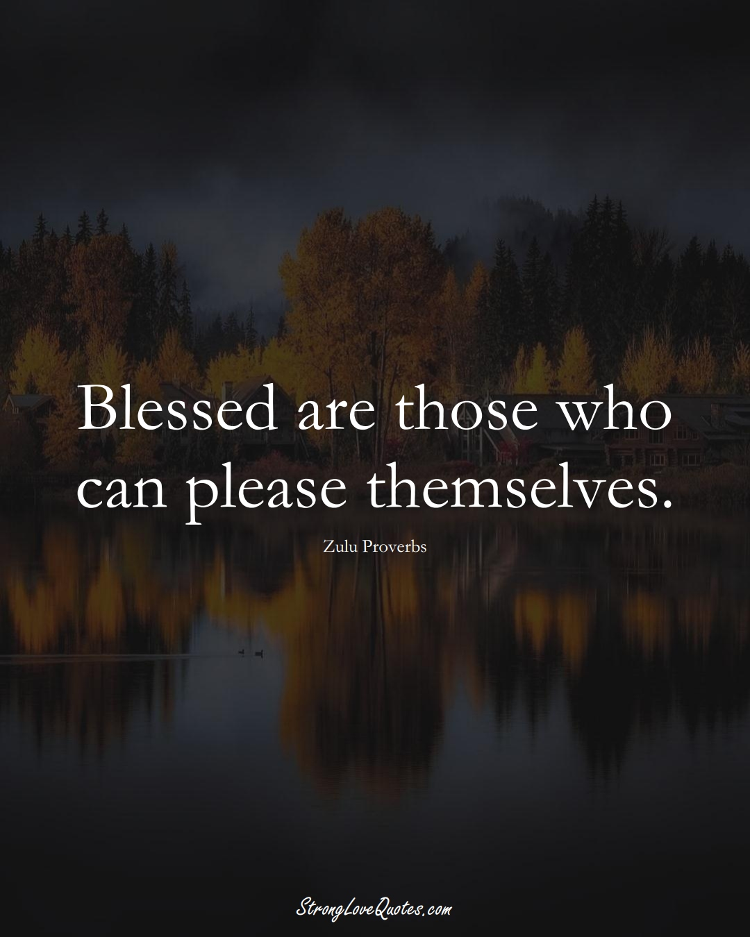 Blessed are those who can please themselves. (Zulu Sayings);  #aVarietyofCulturesSayings