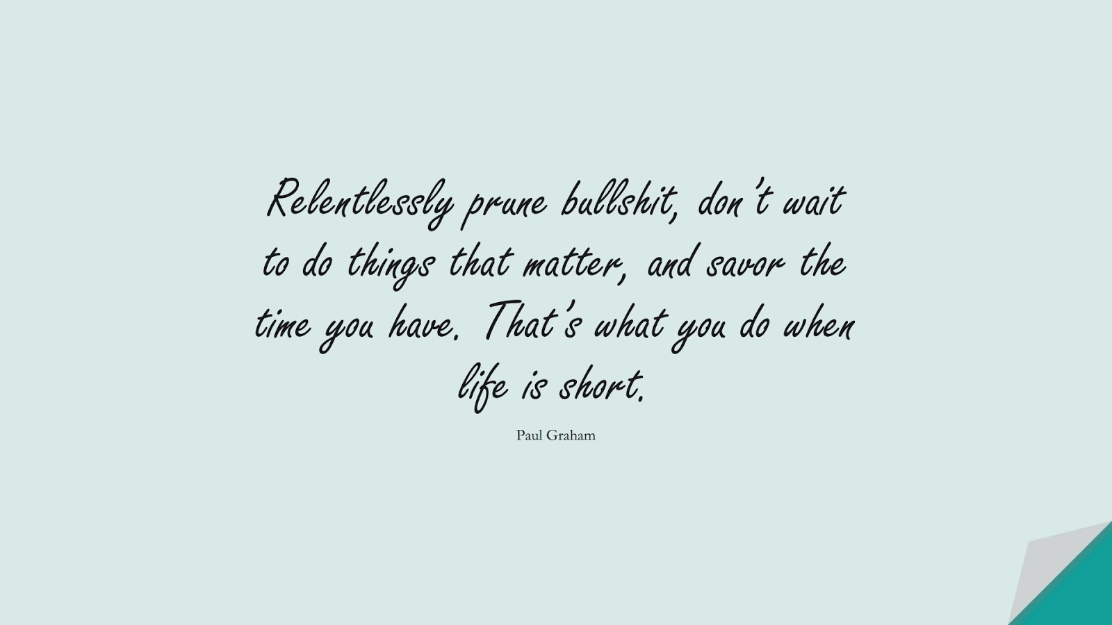 Relentlessly prune bullshit, don't wait to do things that matter, and savor the time you have. That's what you do when life is short. (Paul Graham);  #BestQuotes