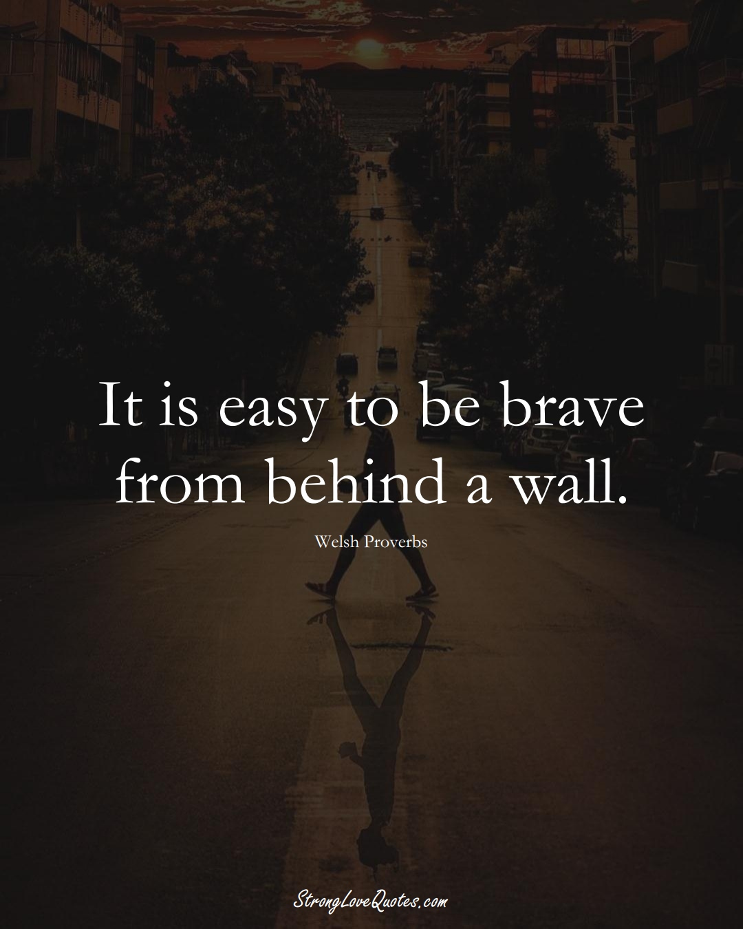 It is easy to be brave from behind a wall. (Welsh Sayings);  #EuropeanSayings