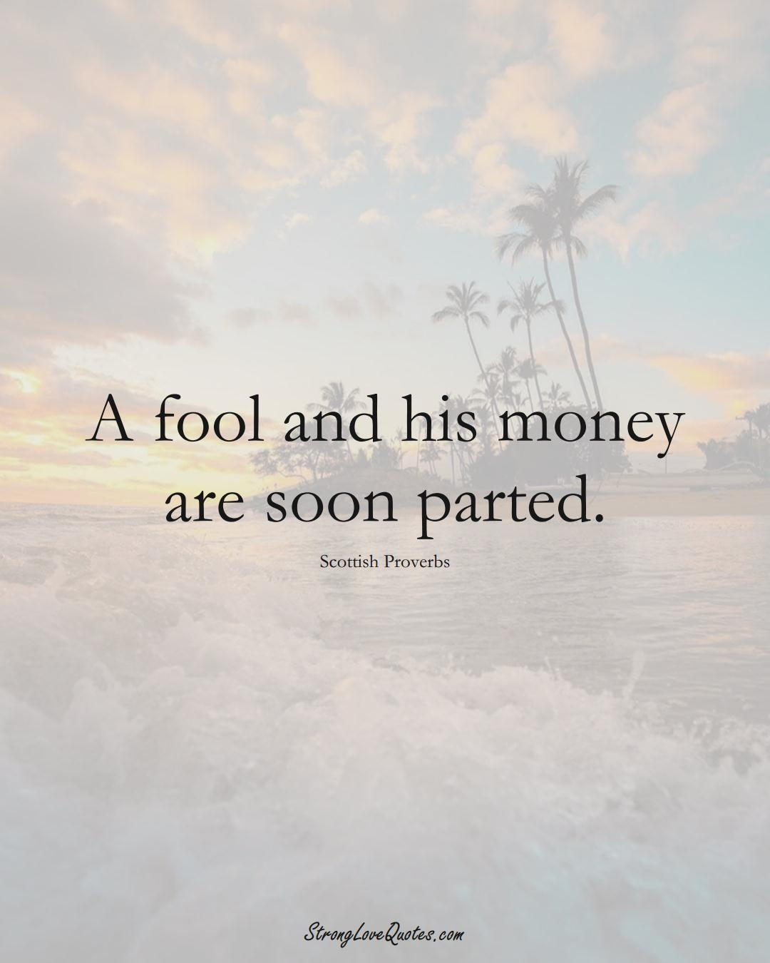 A fool and his money are soon parted. (Scottish Sayings);  #EuropeanSayings
