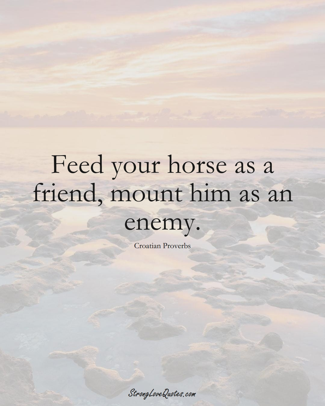 Feed your horse as a friend, mount him as an enemy. (Croatian Sayings);  #EuropeanSayings