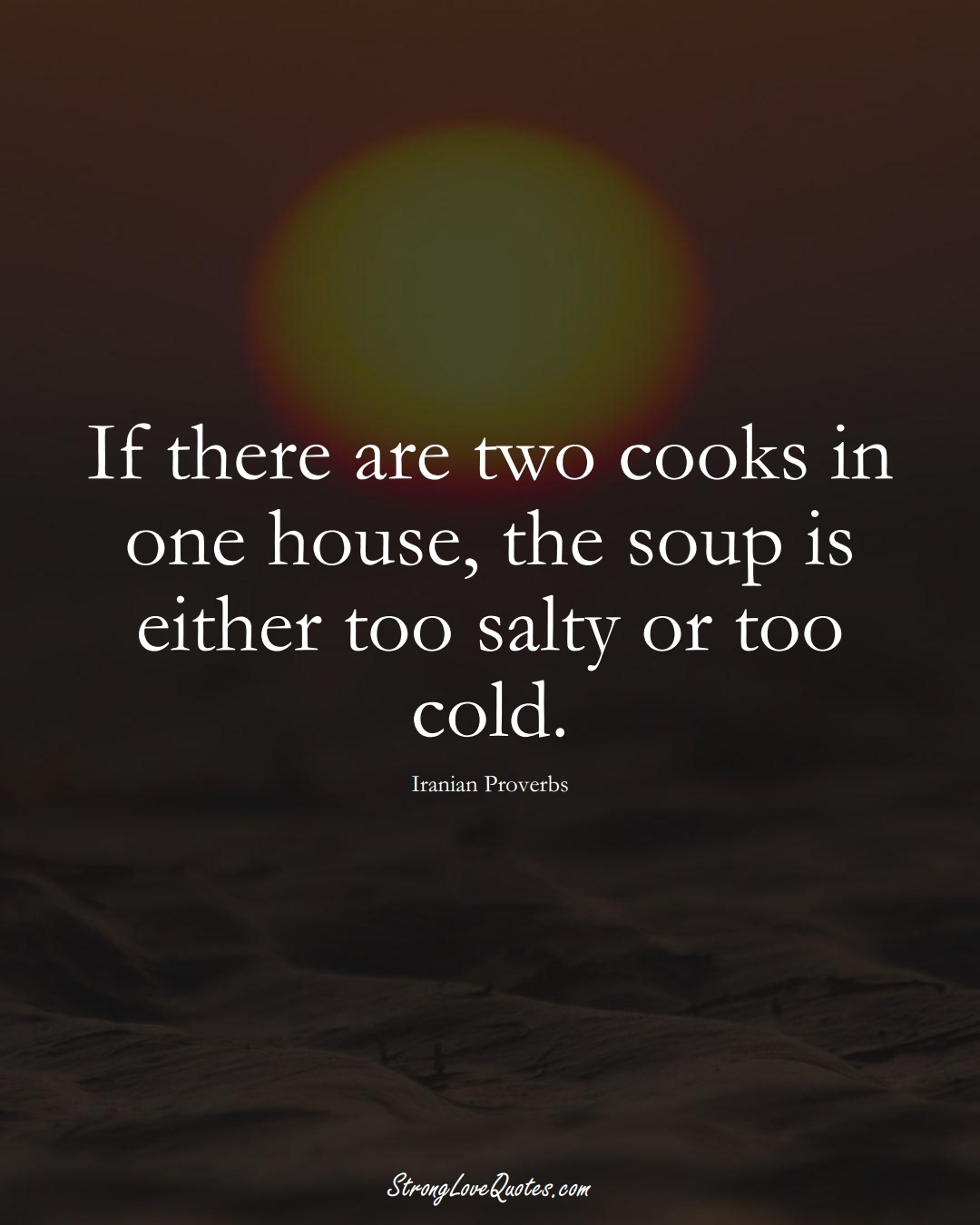 If there are two cooks in one house, the soup is either too salty or too cold. (Iranian Sayings);  #MiddleEasternSayings