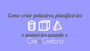 Como criar poliedros, planificá-los e animá-los usando o GeoGebra