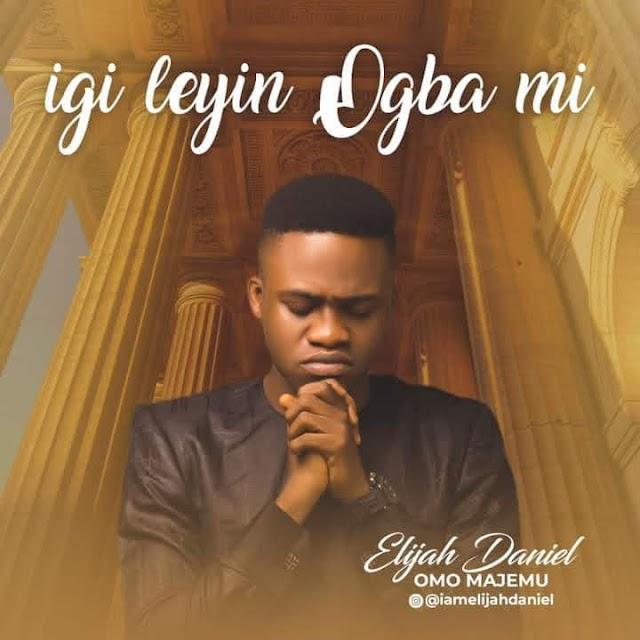 Igi Leyin Ogba mi By Elijah Daniel_Download Mp3, Video And Lyrics