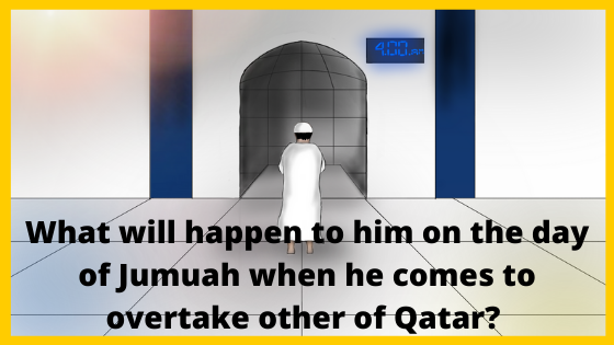 What will happen to him on the day of Jumuah when he comes to overtake other of Qatar? Know !!