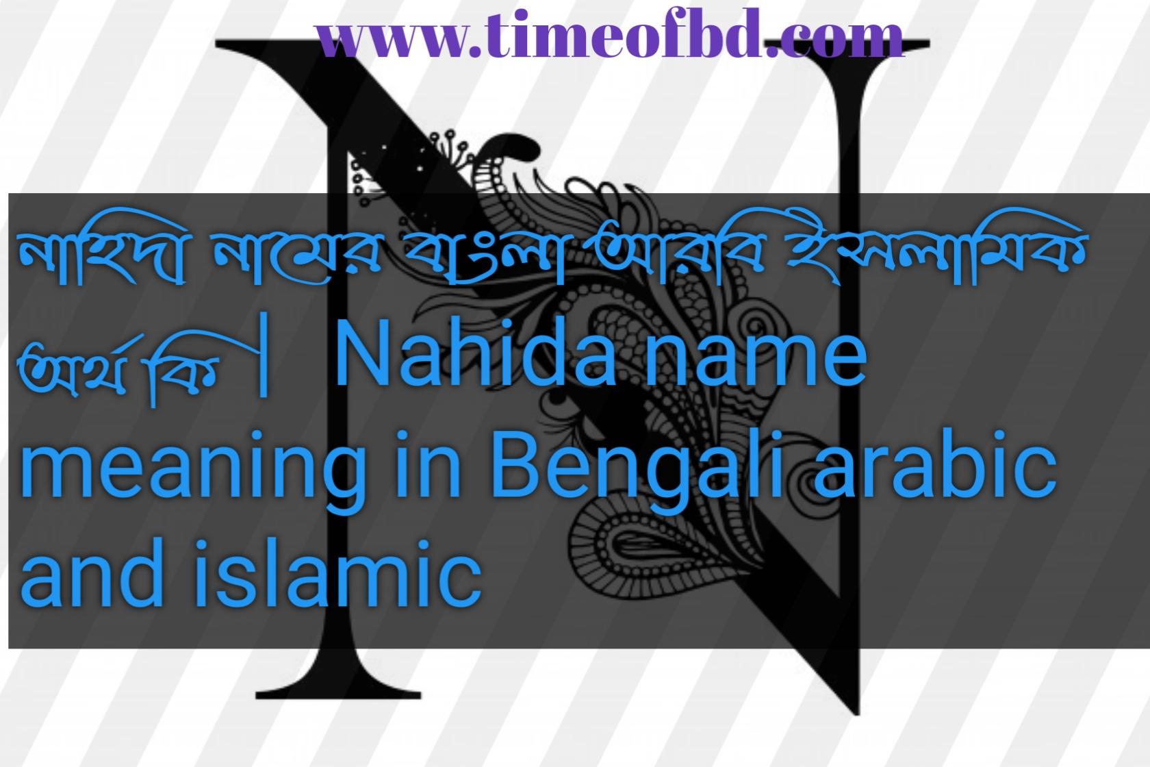 নাহিদা নামের অর্থ কি, নাহিদা নামের বাংলা অর্থ কি, নাহিদা নামের ইসলামিক অর্থ কি, Nahida name in Bengali, নাহিদা কি ইসলামিক নাম,