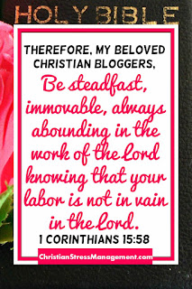 Therefore, my beloved brethren, be steadfast, immovable, always abounding in the work of the Lord knowing that your labor is not in vain in the Lord. (1 Corinthians 15:58)