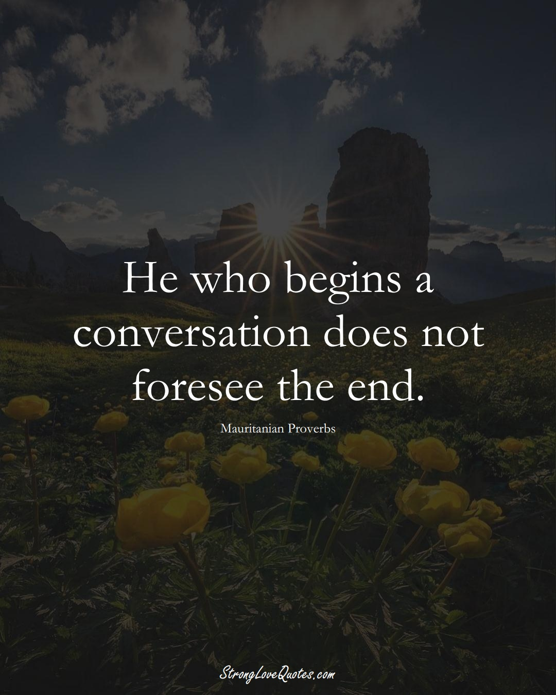 He who begins a conversation does not foresee the end. (Mauritanian Sayings);  #AfricanSayings