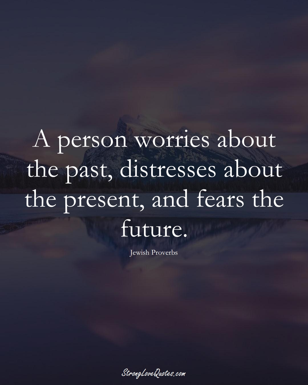 A person worries about the past, distresses about the present, and fears the future. (Jewish Sayings);  #aVarietyofCulturesSayings