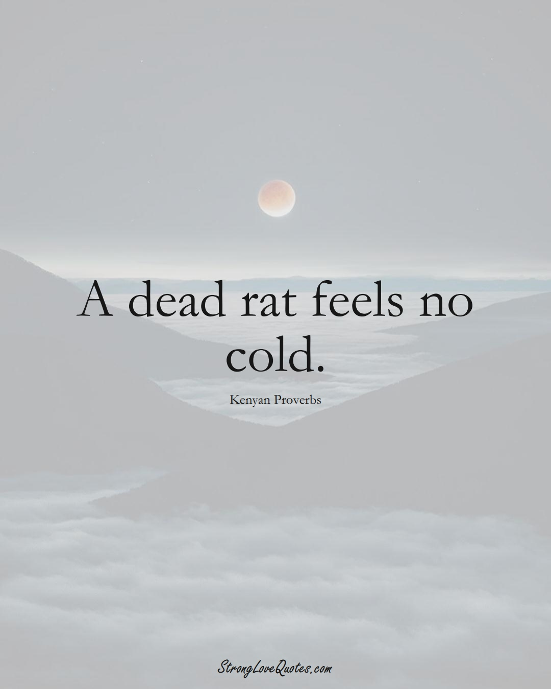 A dead rat feels no cold. (Kenyan Sayings);  #AfricanSayings