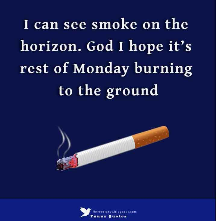 I can see smoke on the horizon. God I hope it�s rest of Monday burning to the ground