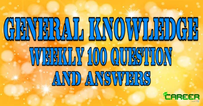 General Knowledged (GK) Weekly 100 Question and Answers for Competative Exams