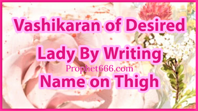 Vashikaran by writing name of desired woman on left thigh