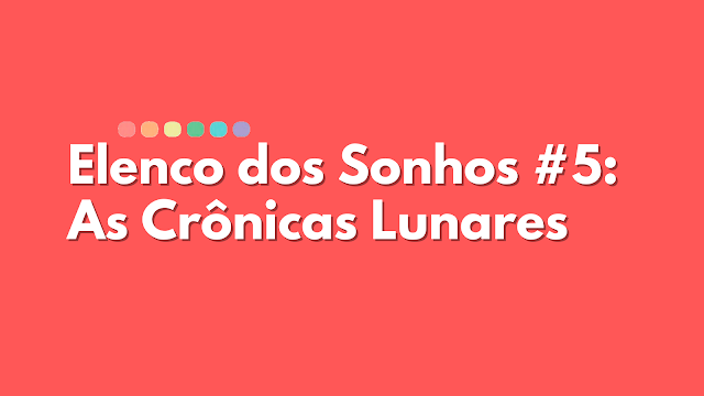 Elenco dos Sonhos #5 - As Crônicas Lunares