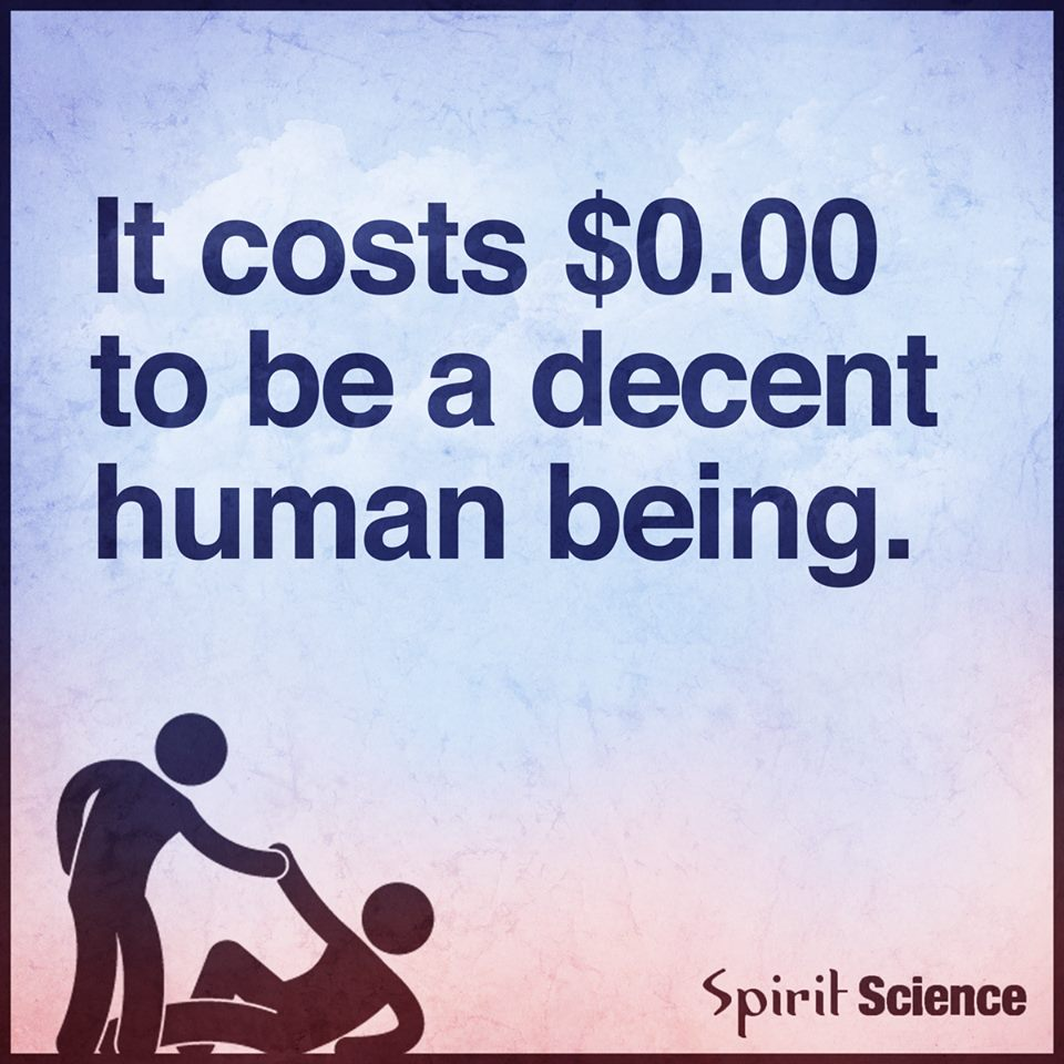 It Costs Zero Dollars To Be A Decent Human Being Spirit Science