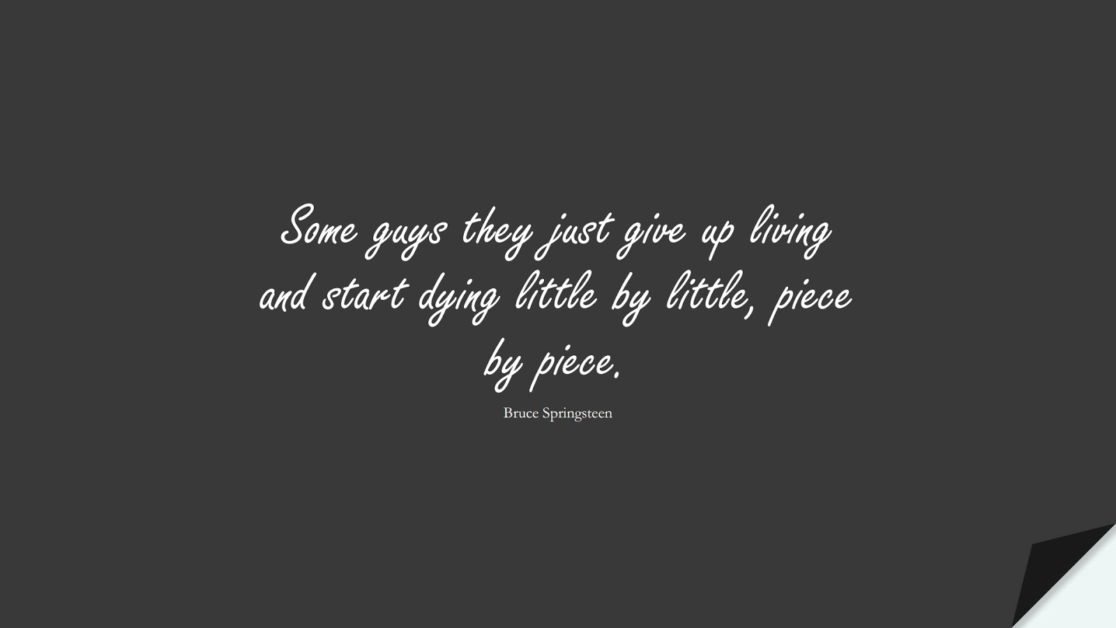 Some guys they just give up living and start dying little by little, piece by piece. (Bruce Springsteen);  #NeverGiveUpQuotes