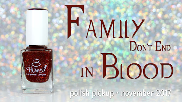 B Polished Family Don't End in Blood • Polish Pickup November 2017 • Fandoms