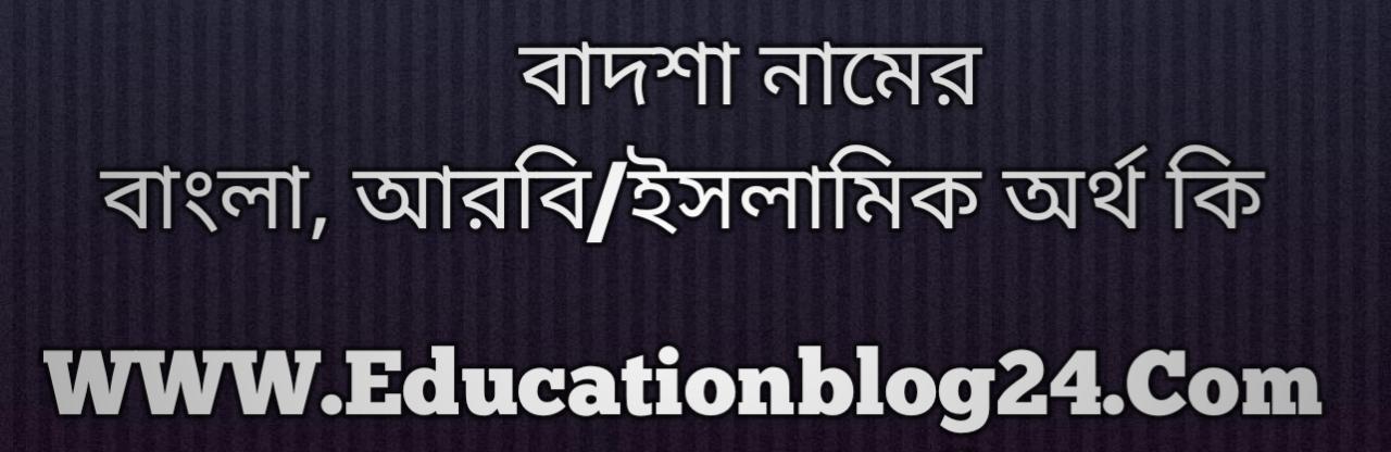 Badsha name meaning in Bengali, বাদশা নামের অর্থ কি, বাদশা নামের বাংলা অর্থ কি, বাদশা নামের ইসলামিক অর্থ কি, বাদশা কি ইসলামিক /আরবি নাম