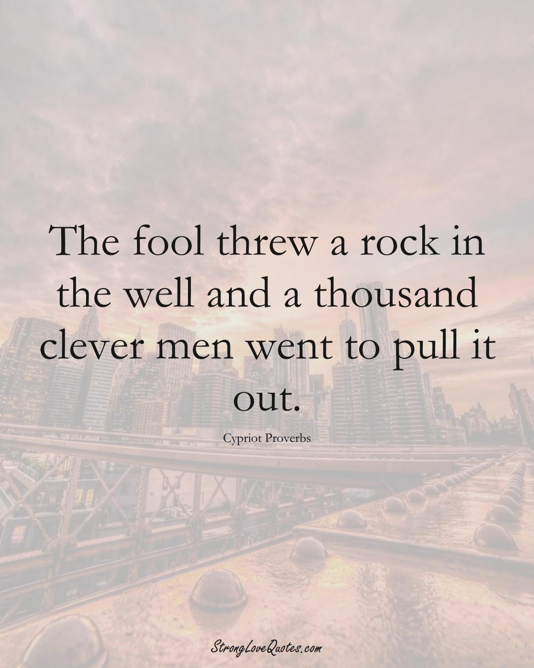 The fool threw a rock in the well and a thousand clever men went to pull it out. (Cypriot Sayings);  #MiddleEasternSayings