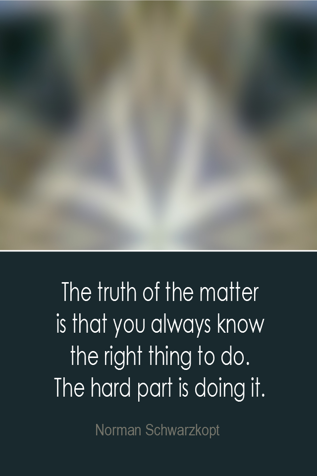 visual quote - image quotation: The truth of the matter is that you always know the right thing to do. The hard part is doing it. - Norman Schwarzkopt