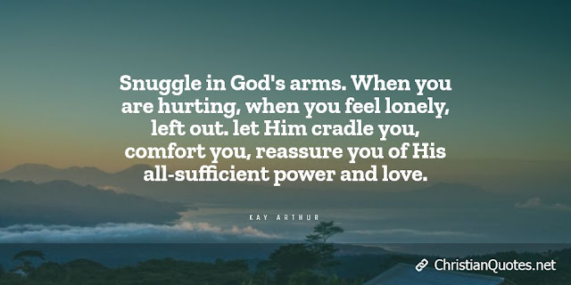 Snuggle in God's arms. When you are hurting, when you feel lonely, left out. let Him cradle you, comfort you, reassure you of His all-sufficient power and love.