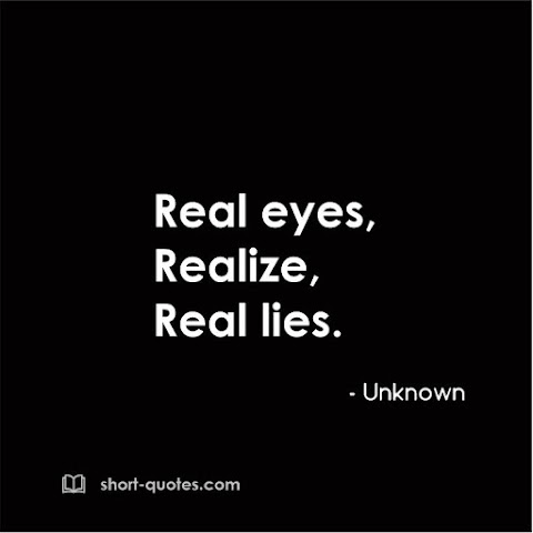 """""""Real eyes, realize, real lies."""" - Unknown"""