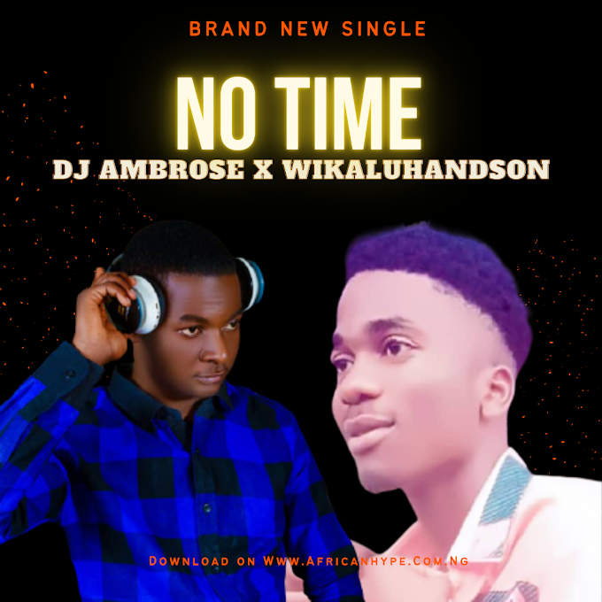 DOWNLOAD MUSIC: DjAmbrose -No Time Ft. Wikalihandsome