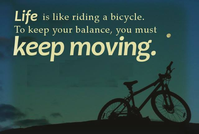 Life is Like Riding a Bicycle, to Keep Your Balance, you must keep moving...