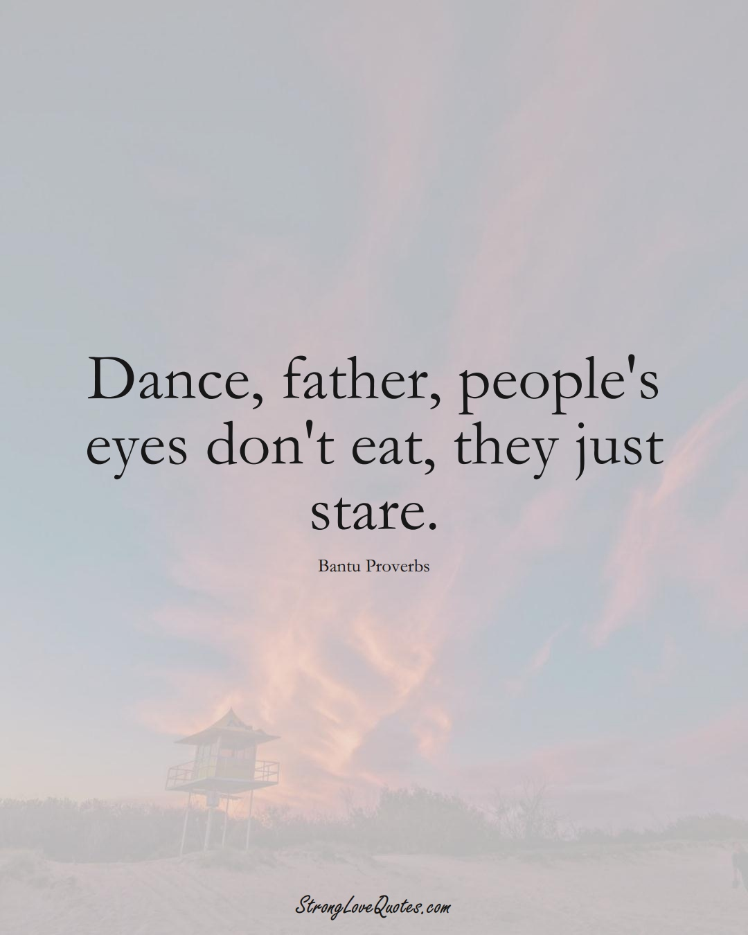Dance, father, people's eyes don't eat, they just stare. (Bantu Sayings);  #aVarietyofCulturesSayings