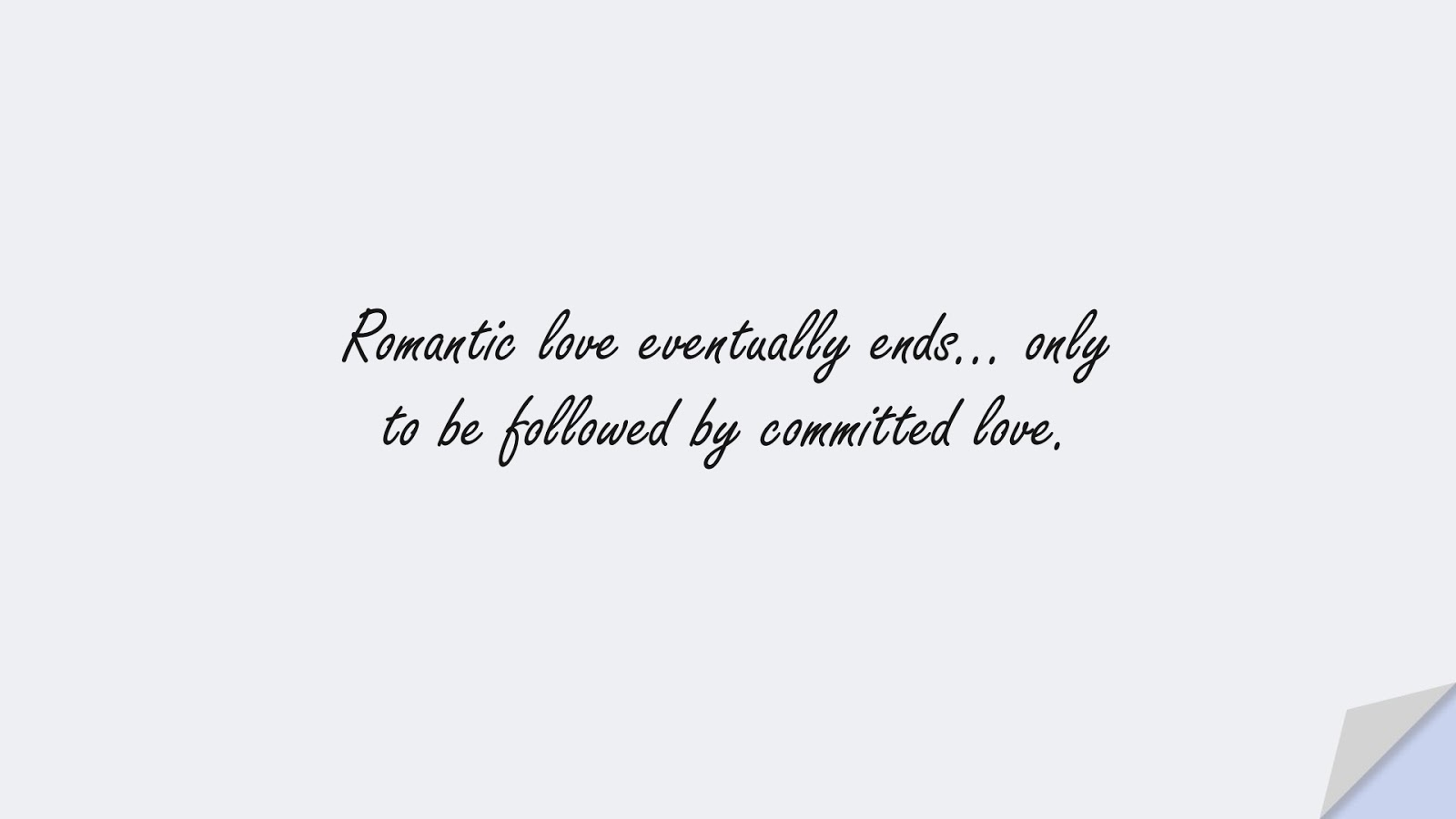Romantic love eventually ends… only to be followed by committed love.FALSE