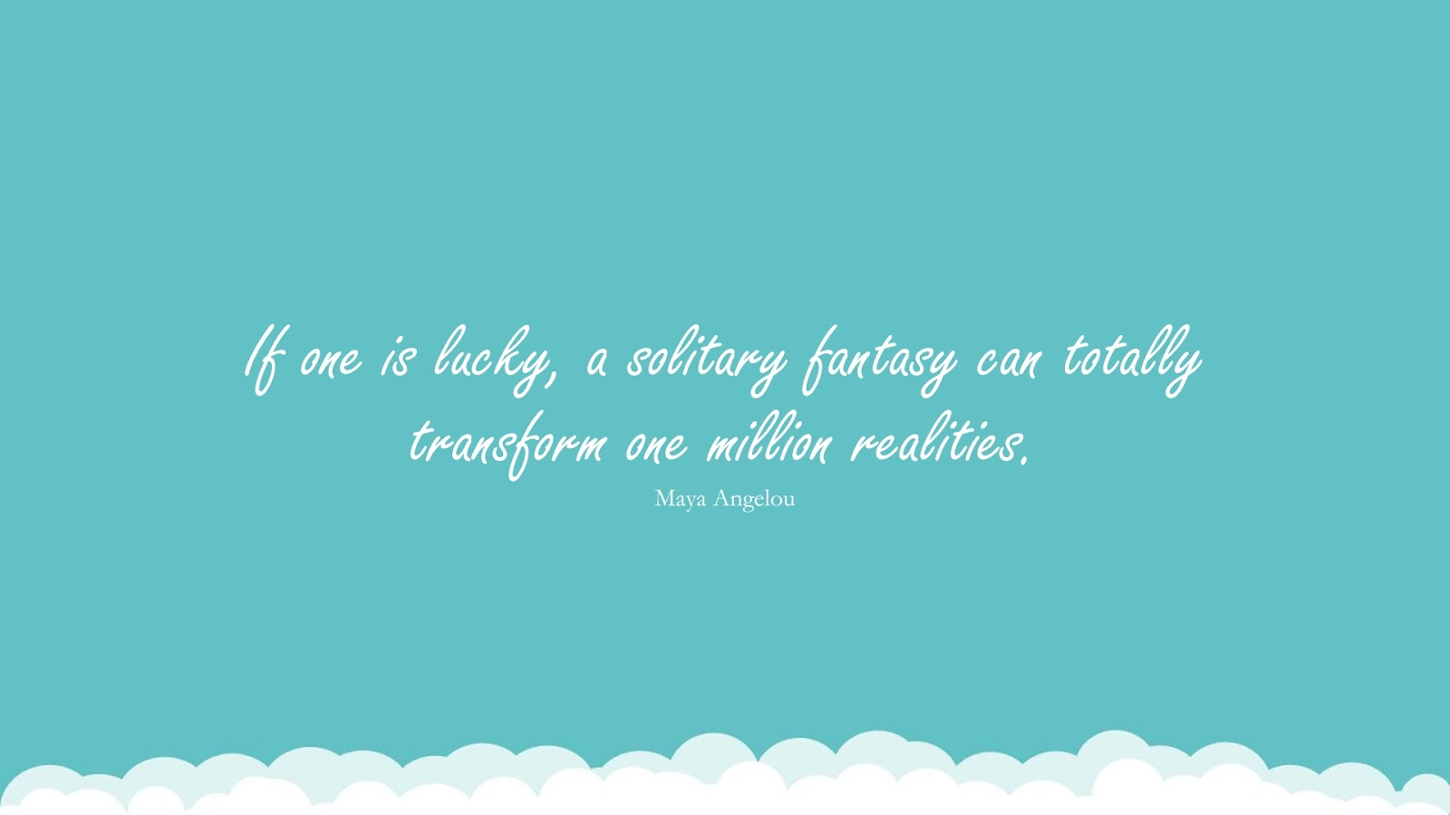 If one is lucky, a solitary fantasy can totally transform one million realities. (Maya Angelou);  #MayaAngelouQuotesandSayings