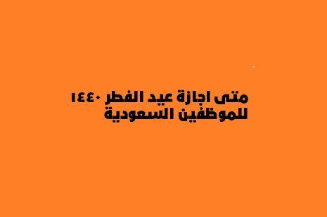 متى اجازة عيد الفطر 1440 للموظفين السعودية