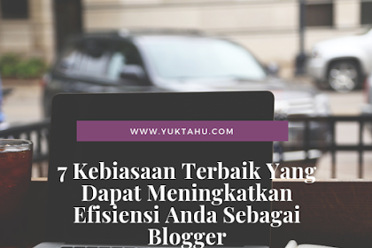 7 Kebiasaan Terbaik Yang Dapat Meningkatkan Efisiensi Anda Sebagai Blogger
