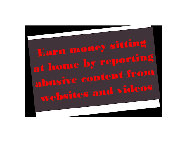 Earn money sitting at home by reporting abusive content from websites and videos