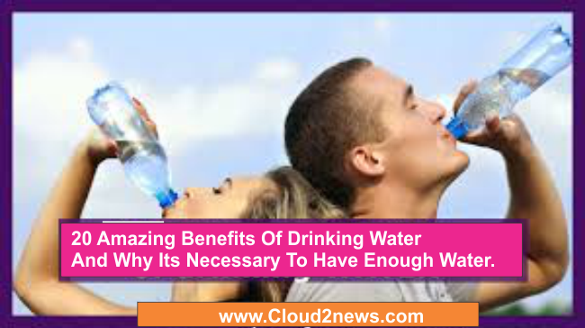 20 Amazing Benefits Of Drinking Water And Why Its Necessary To Have Enough Water Each Day.