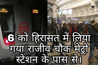 6 को हिरासत में लिया गया राजीव चौक मेट्रो स्टेशन के पास से