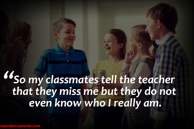 So my classmates tell the teacher that they miss me but they do not even know who I really am.