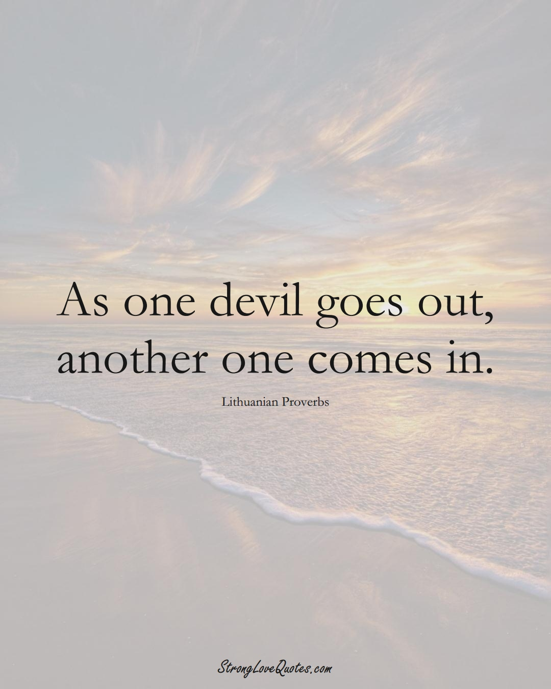 As one devil goes out, another one comes in. (Lithuanian Sayings);  #AsianSayings