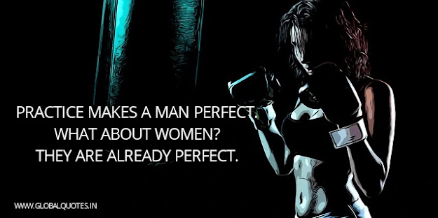 Practice makes a man perfect what about women? They are already perfect.