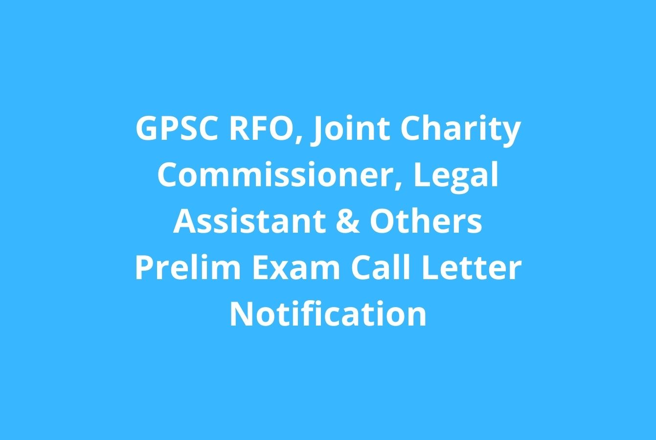 GPSC RFO, Joint Charity Commissioner, Legal Assistant & Others Prelim Exam Call Letter Notification