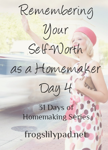 Remembering Your Self-Worth As A Homemaker {Day 4} 31 Days of Homemaking Series - Being a homemaker should not devalue your self- worth. Your job is important no matter what others think or say. frogslilypad.net