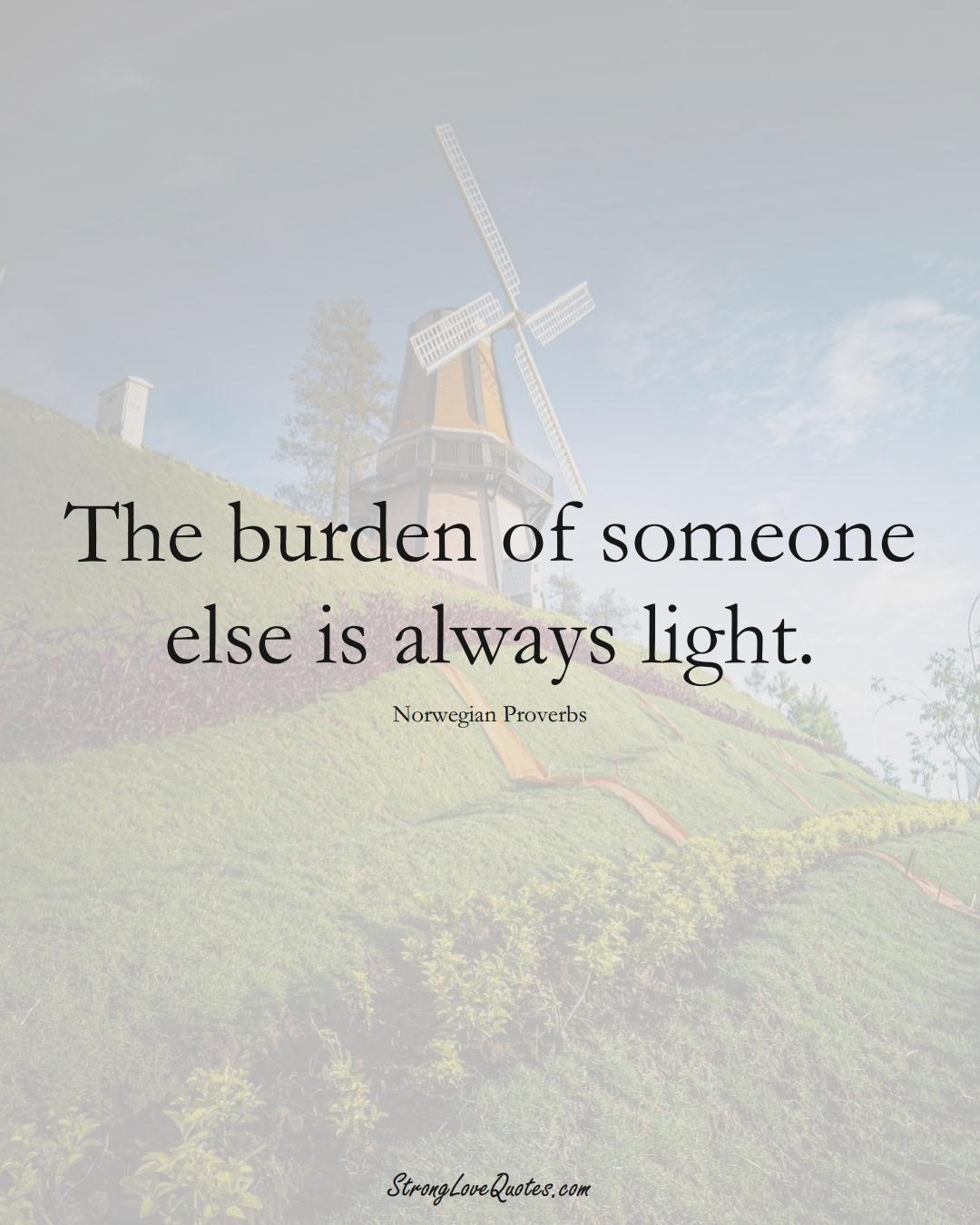 The burden of someone else is always light. (Norwegian Sayings);  #EuropeanSayings